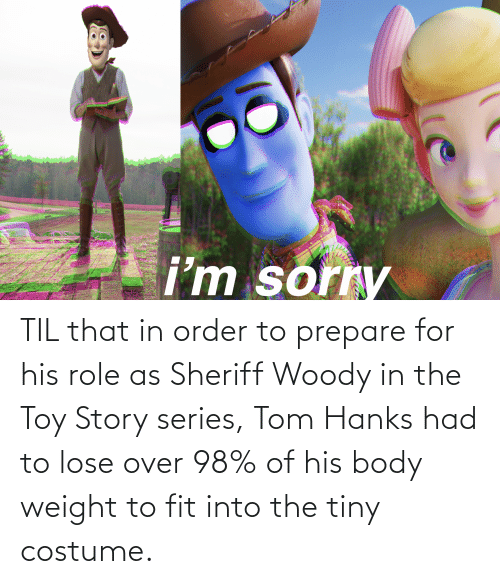 Tom Hanks: TIL that in order to prepare for his role as Sheriff Woody in the Toy Story series, Tom Hanks had to lose over 98% of his body weight to fit into the tiny costume.