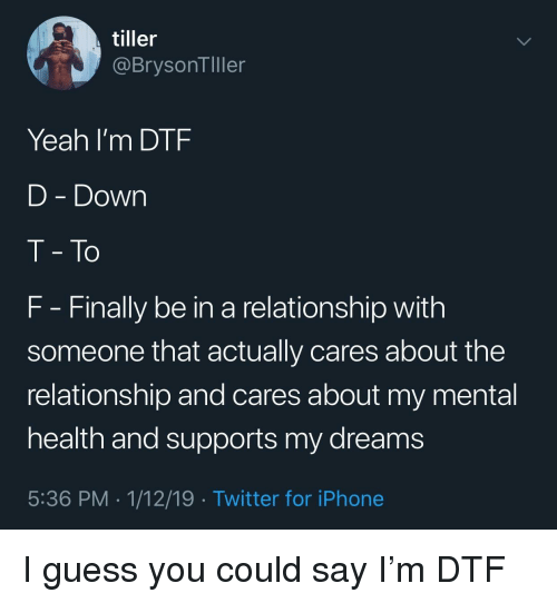 dtf: tiller  @BrysonTller  Yeah I'm DTF  D - Down  T- To  F Finally be in a relationship with  someone that actually cares about the  relationship and cares about my mental  health and supports my dreams  5:36 PM . 1/12/19 Twitter for iPhone I guess you could say I'm DTF