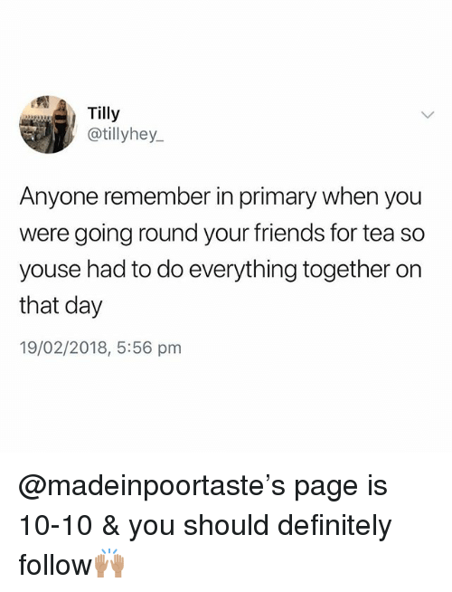 Definitely, Friends, and British: Tilly  @tillyhey  Anyone remember in primary when you  were going round your friends for tea so  youse had to do everything together orn  that day  19/02/2018, 5:56 pm @madeinpoortaste's page is 10-10 & you should definitely follow🙌🏽