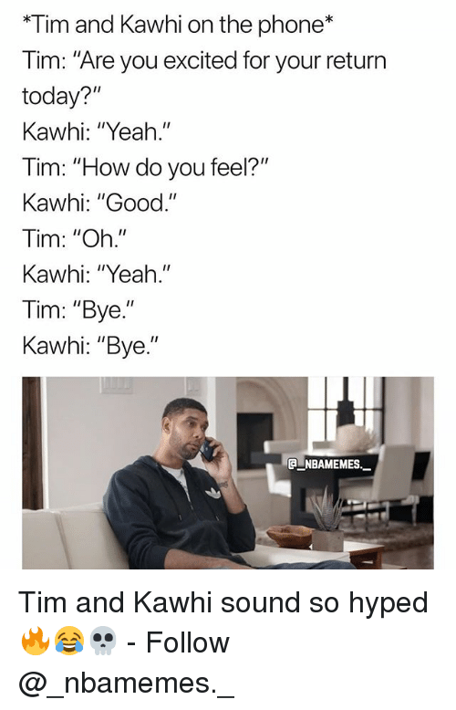 "Memes, Phone, and Yeah: *Tim and Kawhi on the phone*  Tim: ""Are you excited for your return  today?""  Kawhi: ""Yeah.""  im: ""H  Kawhi: ""Good.""  Tim: ""Oh.""  Kawhi: ""Yeah.""  Tim: ""Bye.""  Kawhi: ""Bye.""  ow do you feel?""  ga-NBAMEMEs._ Tim and Kawhi sound so hyped 🔥😂💀 - Follow @_nbamemes._"