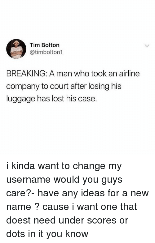 Ironic, Lost, and Luggage: Tim Bolton  @timbolton1  BREAKING: A man who took an airline  company to court after losing his  luggage has lost his case. i kinda want to change my username would you guys care?- have any ideas for a new name ? cause i want one that doest need under scores or dots in it you know