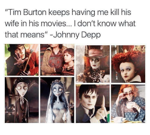 "Johnnies: ""Tim Burton keeps having me kill his  wife in his movies...Idon't know what  that means"" Johnny Depp"