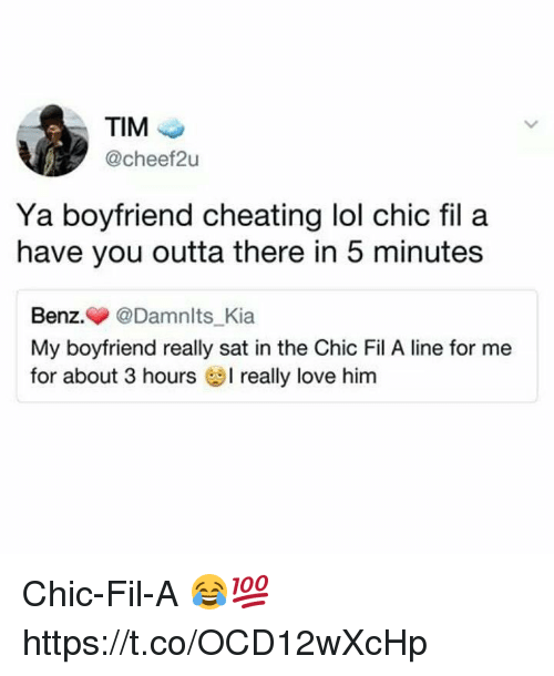 Cheating, Lol, and Love: TIM  @cheef2u  Ya boyfriend cheating lol chic fil a  have you outta there in 5 minutes  Benz.▼ @Damnlts Kia  My boyfriend really sat in the Chic Fil A line for me  for about 3 hours really love him Chic-Fil-A 😂💯 https://t.co/OCD12wXcHp