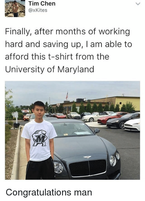 Congratulations, Maryland, and University of Maryland: Tim Chen  @xKites  Finally, after months of working  hard and saving up, I am able to  afford this t-shirt from the  University of Maryland Congratulations man
