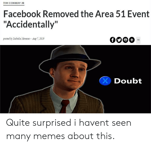 """Conway: TIM CONWAY JR  Facebook Removed the Area 51 Event  """"Accidentally""""  posted by Isabella Meneses Aug 7, 2019  +  14  Doubt Quite surprised i havent seen many memes about this."""