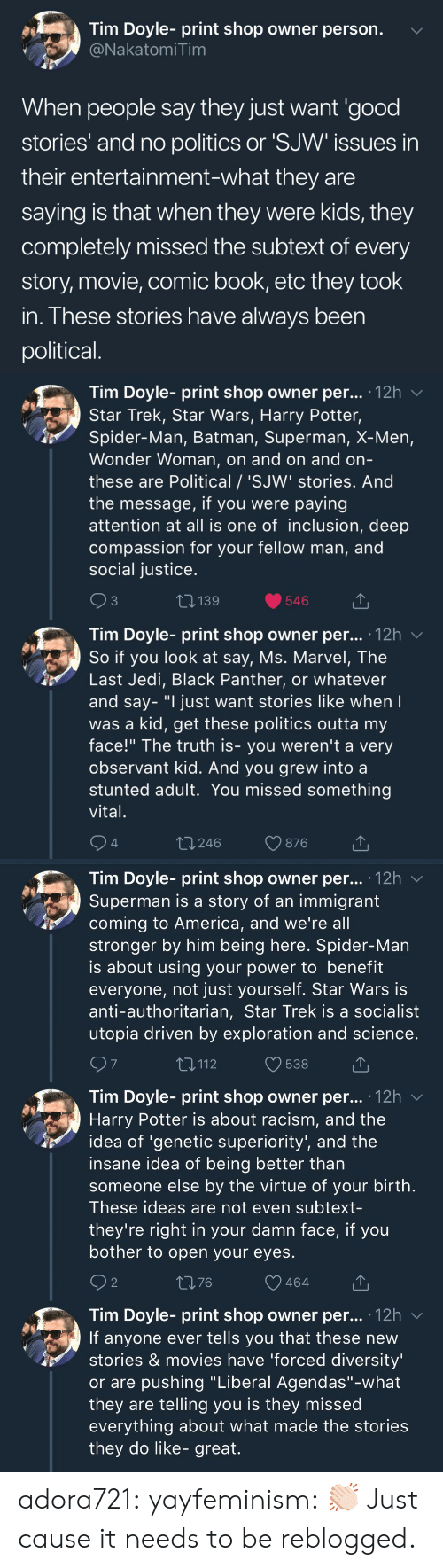 "X-Men: Tim Doyle- print shop owner person.  NakatomiTim  When people say they just want 'good  stories' and no politics or 'SJW issues in  their entertainment-what they are  saying is that when they were kids, they  completely missed the subtext of every  story, movie, comic book, etc they took  in. These stories have always been  political   Tim Doyle- print shop owner per... 12h v  Star Trek, Star Wars, Harry Potter,  Spider-Man, Batman, Superman, X-Men,  Wonder Woman, on and on and orn  these are Political / 'SJW' stories. And  the message, if you were paying  attention at all is one of inclusion, deep  compassion for your fellow man, and  social justice  3  139  546  Tim Dovle-print shop owner per... 12h  So if you look at say, Ms. Marvel, The  Last Jedi, Black Panther, or whatever  and say- ""I just want stories like when  was a kid, get these politics outta my  face!"" The truth is- you weren't a very  observant kid. And you grew into a  stunted adult. You missed something  vital  4  t 246  876   Tim Doyle- print shop owner per... '12h v  Superman is a story of an immigrant  coming to America, and we're all  stronger by him being here. Spider-Man  is about using your power to benefit  everyone, not just yourself. Star Wars is  anti-authoritarian, Star Trek is a socialist  utopia driven by exploration and science  7  T,112  538  Tim Doyle- print shop owner per... .12h  Harry Potter is about racism, and the  idea of 'genetic superiority', and the  insane idea of being better than  someone else by the virtue of your birth  These ideas are not even subtext-  they're right in your damn face, if you  bother to open your eyes  2  1376  464  Tim Doyle- print shop owner per... 12h v  If anyone ever tells you that these new  stories & movies have 'forced diversity  or are pushing ""Liberal Agendas""-what  they are telling you is they missed  everything about what made the stories  they do like- great. adora721: yayfeminism: 👏🏻 Just cause it needs to be reblogged."
