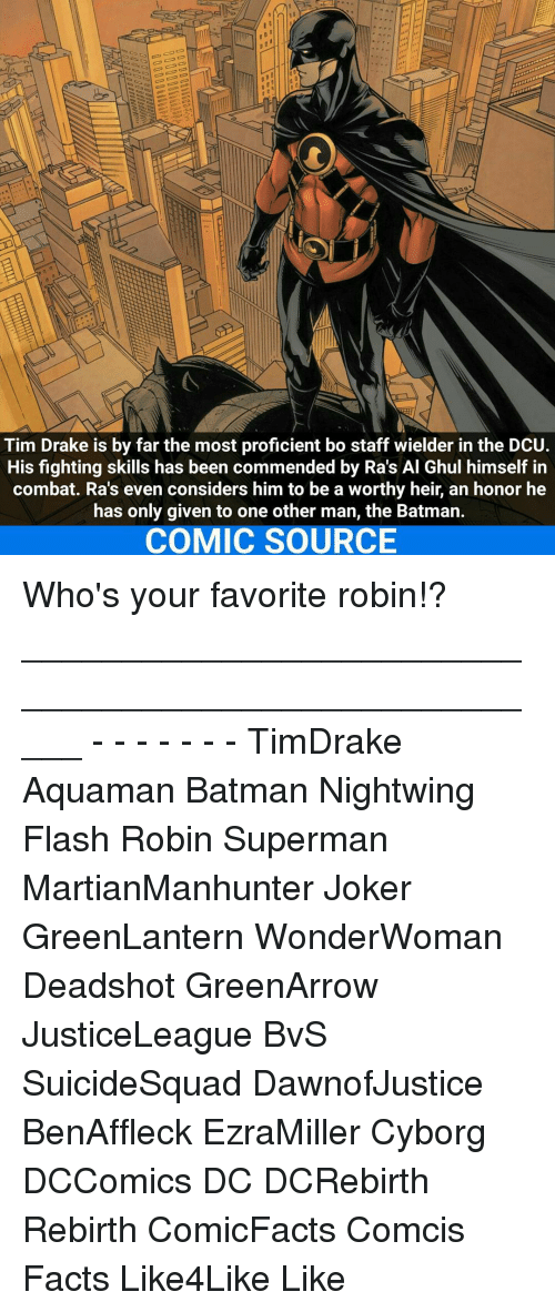 Joker, Memes, and Superman: Tim Drake is by far the most proficient bo staff wielder in the DCU.  His fighting skills has been commended by Ra's Al Ghul himself in  combat. Ra's even considers him to be a worthy heir, an honor he  has only given to one other man, the Batman.  COMIC SOURCE Who's your favorite robin!? _____________________________________________________ - - - - - - - TimDrake Aquaman Batman Nightwing Flash Robin Superman MartianManhunter Joker GreenLantern WonderWoman Deadshot GreenArrow JusticeLeague BvS SuicideSquad DawnofJustice BenAffleck EzraMiller Cyborg DCComics DC DCRebirth Rebirth ComicFacts Comcis Facts Like4Like Like