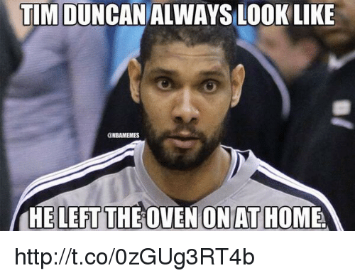 Tim Duncan: TIM DUNCAN ALWAYS LOOK LIKE  UNBAMEMES  HE LEFT THE OVEN ON AT HOME http://t.co/0zGUg3RT4b