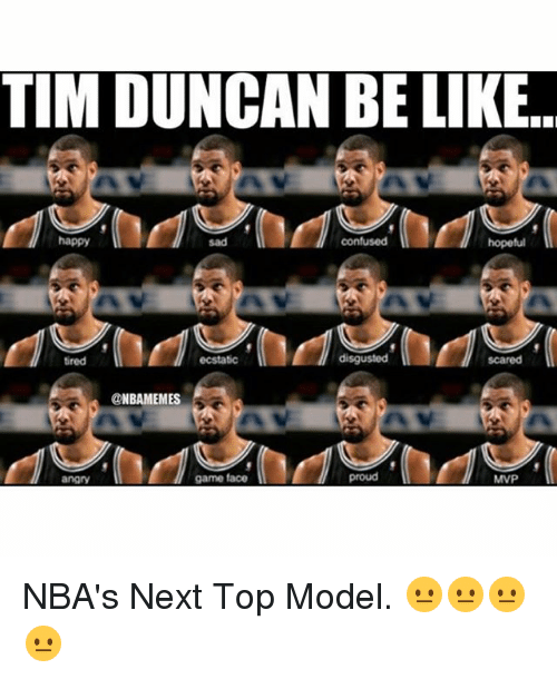 next top model: TIM DUNCAN BE LIKE.  happy  hopeful  sad  confused  disgusted  ecstatic  tired  @NBAMEMES  proud  game face  angry  MVP NBA's Next Top Model. 😐😐😐😐