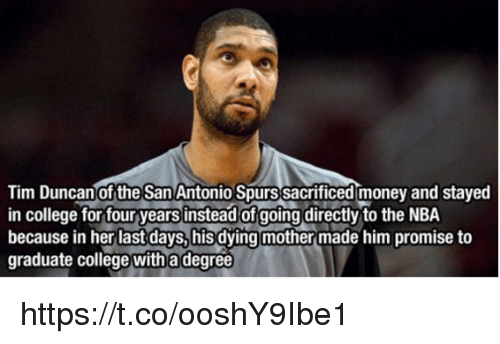 Tim Duncan: Tim Duncan of the San Antonio Spurs sacrificed money and stayed  in college for four years instead of going directly to the NBA  because in her last days, his dying mother made him promise to  graduate college with a degree https://t.co/ooshY9Ibe1