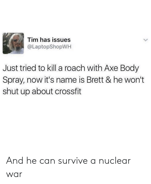 Crossfit: Tim has issues  @LaptopShopWH  Just tried to kill a roach with Axe Body  Spray, now it's name is Brett & he won't  shut up about crossfit And he can survive a nuclear war
