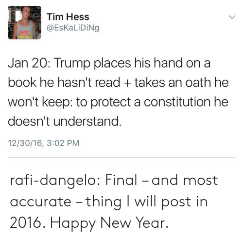 rafi: Tim Hess  @EsKaLiDiNg  SOME  RE GAY  Jan 20: Trump places his hand on a  book he hasn't readtakes an oath he  won't keep: to protect a constitution he  doesn't understand  12/30/16, 3:02 PM rafi-dangelo:  Final – and most accurate – thing I will post in 2016.  Happy New Year.