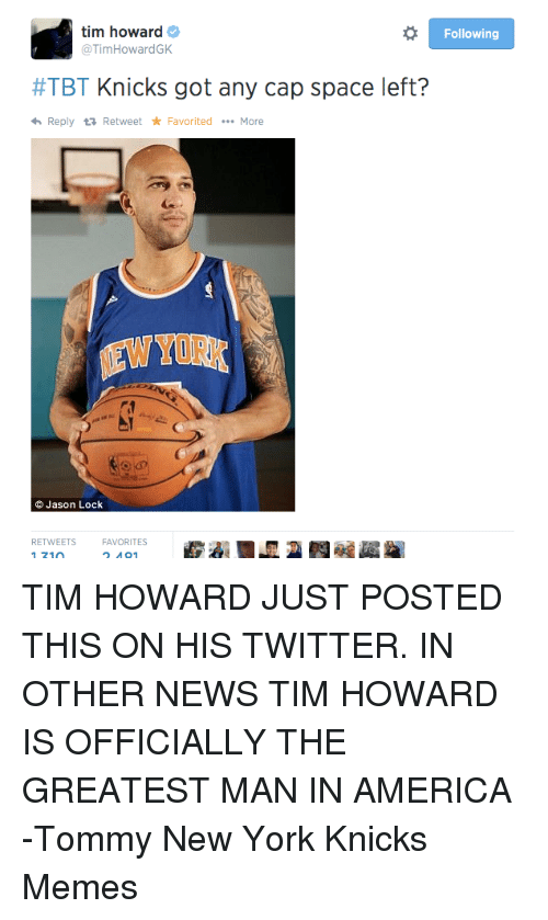 tim howard: tim howard  Following  @Tim HowardGK  #TBT Knicks got any cap space left?  <h Reply ta Retweet Favorited  More  Jason Lock  RETWEETs FAVORITES TIM HOWARD JUST POSTED THIS ON HIS TWITTER. IN OTHER NEWS TIM HOWARD IS OFFICIALLY THE GREATEST MAN IN AMERICA  -Tommy  New York Knicks Memes