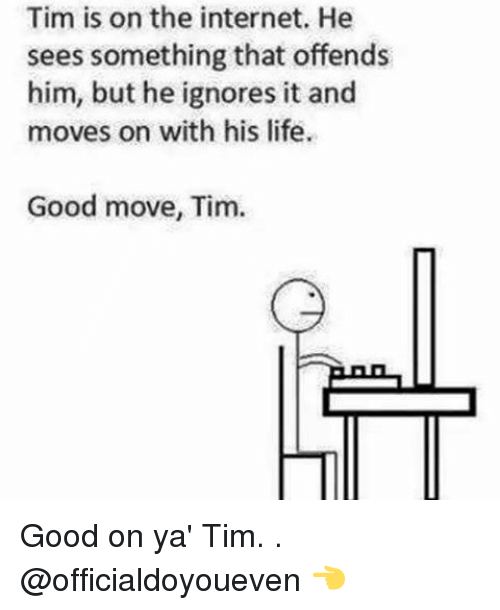 Gym: Tim is on the internet. He  sees something that offends  him, but he ignores it and  moves on with his life.  Good move, Tim. Good on ya' Tim. . @officialdoyoueven 👈