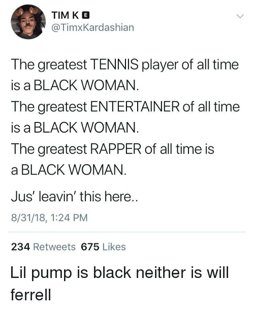 Funny, Will Ferrell, and Black: TIM K E  @TimxKardashian  The greatest TENNIS player of all time  is a BLACK WOMAN  The greatest ENTERTAINER of all time  is a BLACK WOMAN  The greatest RAPPER of all time is  a BLACK WOMAN  Jus' leavin' this here  8/31/18, 1:24 PM  234 Retweets 675 Likes Lil pump is black neither is will ferrell