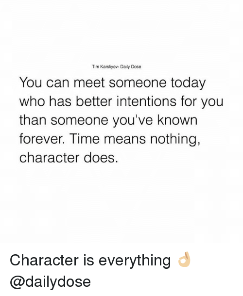 Memes, Forever, and Time: Tim Karsliyev- Daily Dose  You can meet someone today  who has better intentions for you  than someone you've known  forever. Time means nothing,  character does. Character is everything 👌🏼 @dailydose