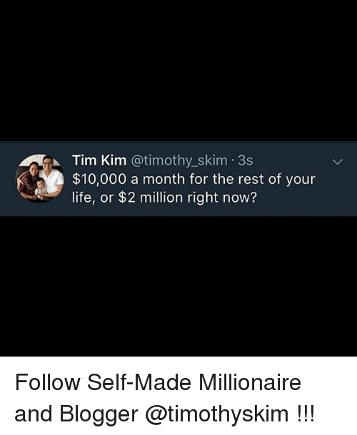 Blogger: Tim Kim @timothy.-skim-3s  $10,000 a month for the rest of your  life, or $2 million right now? Follow Self-Made Millionaire and Blogger @timothyskim !!!