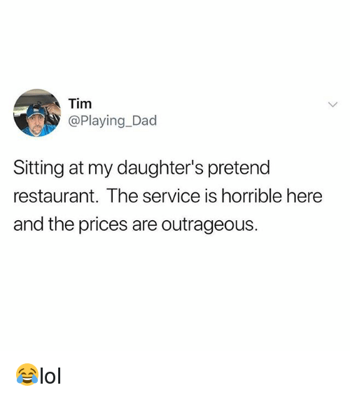 Dad, Memes, and Restaurant: Tim  @Playing_Dad  Sitting at my daughter's pretend  restaurant. The service is horrible here  and the prices are outrageous. 😂lol