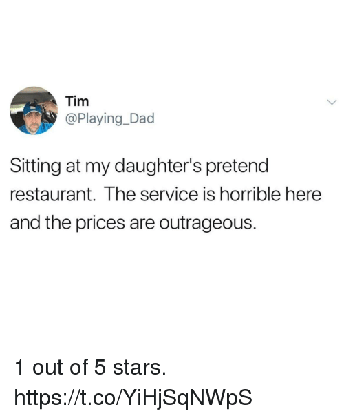Dad, Funny, and Restaurant: Tim  @Playing_Dad  Sitting at my daughter's pretend  restaurant. The service is horrible here  and the prices are outrageous. 1 out of 5 stars. https://t.co/YiHjSqNWpS