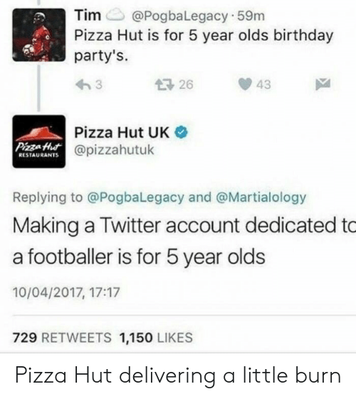 A Footballer: Tim@PogbaLegacy 59m  Pizza Hut is for 5 year olds birthday  party's.  1726  43  Pizza Hut UK  @pizzahutuk  PizzaHut  RESTAURANTS  Replying to @PogbaLegacy and @Martialology  Making a Twitter account dedicated to  a footballer is for 5 year olds  10/04/2017, 17:17  729 RETWEETS 1,150 LIKES Pizza Hut delivering a little burn
