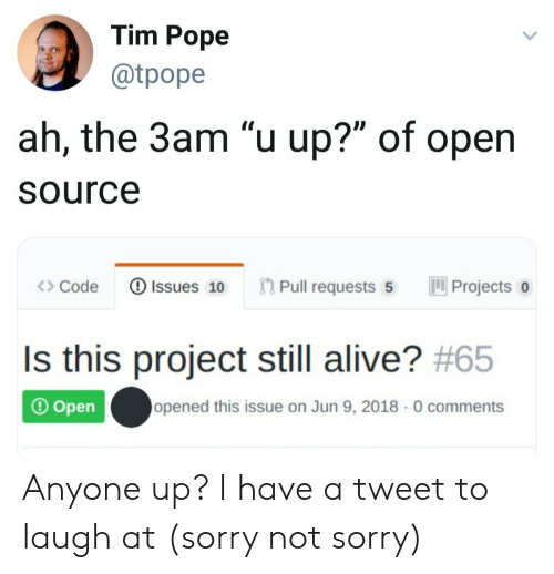 """not sorry: Tim Pope  @tpope  ah, the 3am """"u up?"""" of open  Source  Pull requests 5  Issues 10  Projects  Code  Is this project still alive? #65  opened this issue on Jun 9, 2018 0 comments  Open Anyone up? I have a tweet to laugh at (sorry not sorry)"""