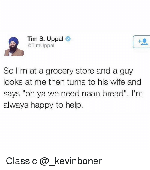 """Funny, Meme, and Happy: Tim S. Uppal  @TimUppal  1  So I'm at a grocery store and a guy  looks at me then turns to his wife and  says """"oh ya we need naan bread"""". I'm  always happy to help Classic @_kevinboner"""