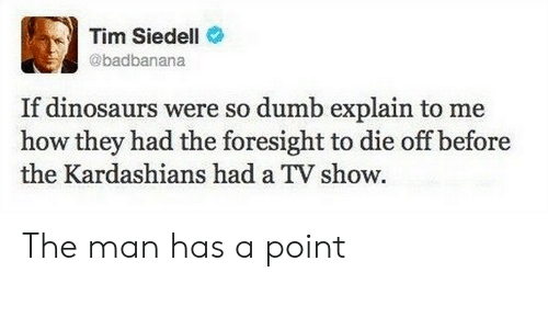 Kardashians: Tim Siedell  @badbanana  If dinosaurs were so dumb explain to me  how they had the foresight to die off before  the Kardashians had a TV show The man has a point