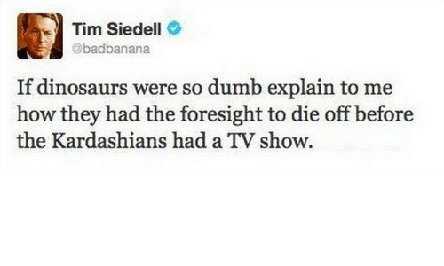 Kardashians: Tim Siedell  @badbanana  If dinosaurs were so dumb explain to me  how they had the foresight to die off before  the Kardashians had a TV show.