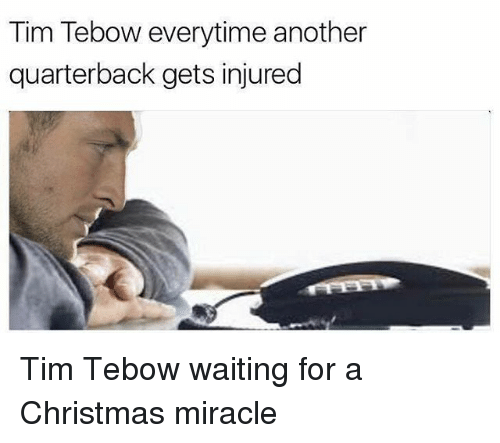Tebowing: Tim Tebow everytime another  quarterback gets injured Tim Tebow waiting for a Christmas miracle
