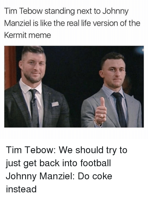Kermit Meme: Tim Tebow standing next to Johnny  Manziel is like the real life version of the  Kermit meme Tim Tebow: We should try to just get back into football Johnny Manziel: Do coke instead