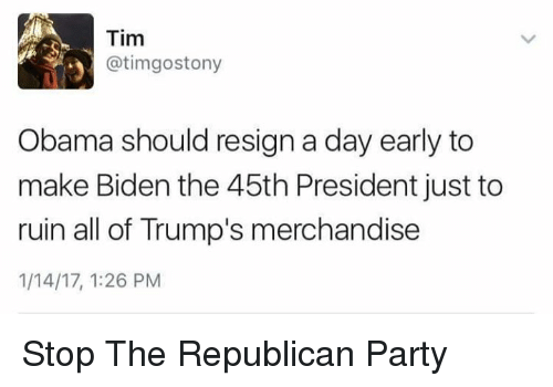 Memes, Republican Party, and 🤖: Tim  @tim gostony  y Obama should resign a day early to  make Biden the 45th President just to  ruin all of Trump's merchandise  1/14/17, 1:26 PM Stop The Republican Party