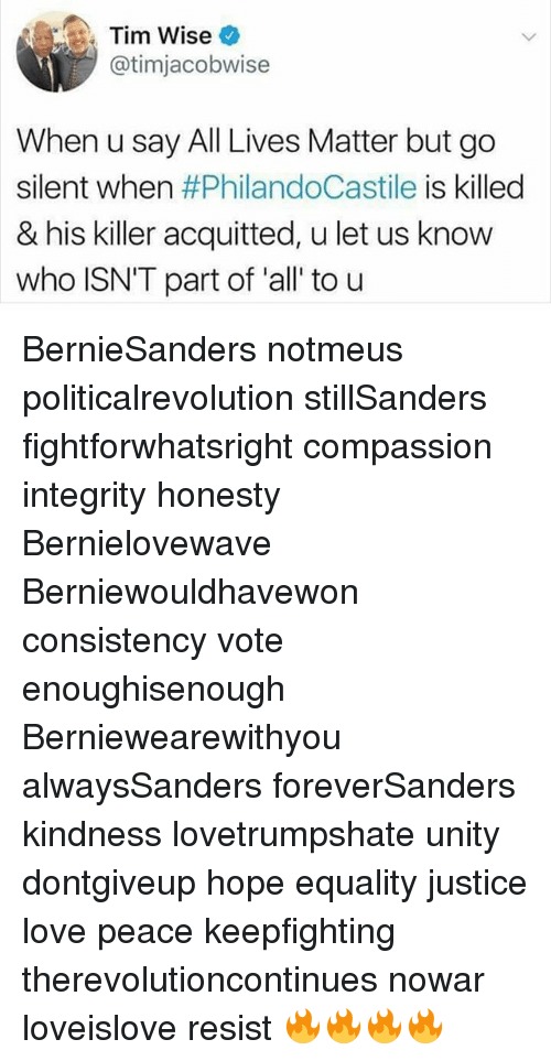 All Lives Matter, Love, and Memes: Tim Wise  atimjacobwise  When u say All Lives Matter but go  silent when  #PhilandoCastile is killed  & his killer acquitted, u let us know  who ISN'T part of all to u BernieSanders notmeus politicalrevolution stillSanders fightforwhatsright compassion integrity honesty Bernielovewave Berniewouldhavewon consistency vote enoughisenough Berniewearewithyou alwaysSanders foreverSanders kindness lovetrumpshate unity dontgiveup hope equality justice love peace keepfighting therevolutioncontinues nowar loveislove resist 🔥🔥🔥🔥