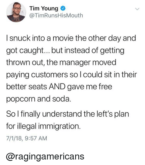illegal immigration: Tim Young <  @TimRunsHisMouth  I snuck into a movie the other day and  got caugh... but instead of getting  thrown out, the manager moved  paying customers so l could sit in their  better seats AND gave me free  popcorn and soda.  So I finally understand the left's plan  for illegal immigration.  7/1/18, 9:57 AM @ragingamericans