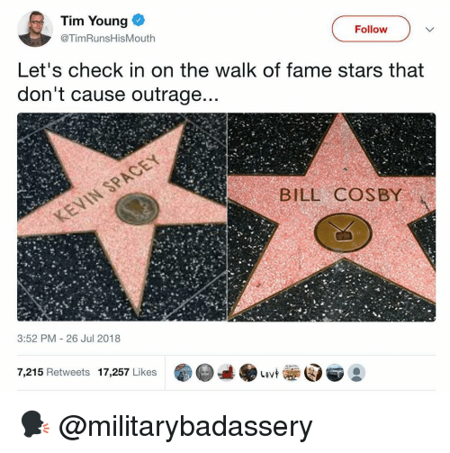Outrage: Tim Young  Follow  @TimRunsHisMouth  Let's check in on the walk of fame stars that  don't cause outrage  BILL COSBY  3:52 PM 26 Jul 2018  7,215 Retweets 17,257 Likes 🗣 @militarybadassery