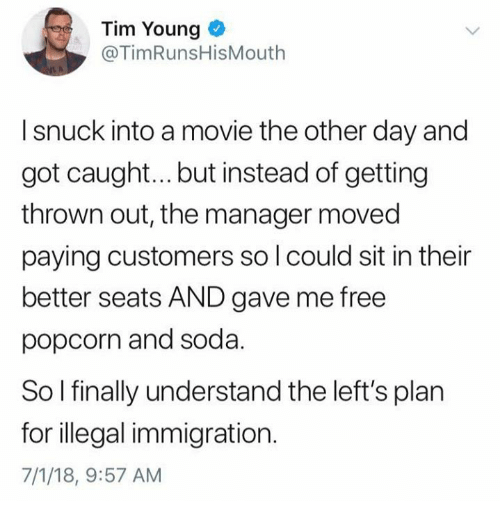 illegal immigration: Tim Young o  @TimRunsHisMouth  I snuck into a movie the other day and  got caught... but instead of getting  thrown out, the manager moved  paying customers so l could sit in their  better seats AND gave me free  popcorn and soda.  So l finally understand the left's plan  for illegal immigration.  7/1/18, 9:57 AM