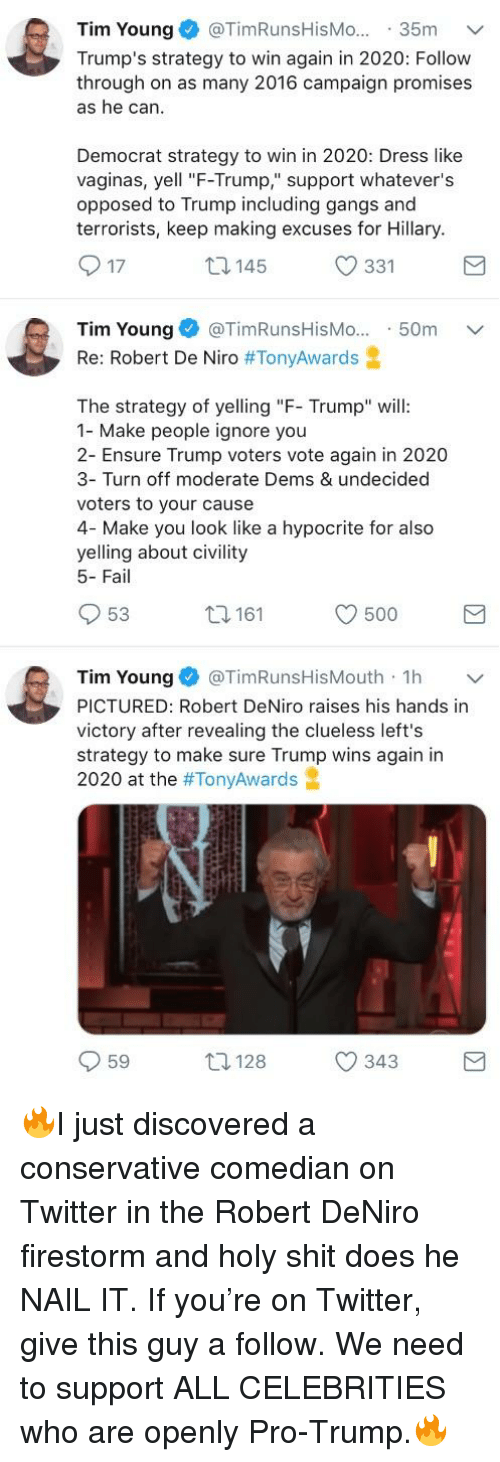 "Fail, Shit, and Twitter: Tim Young@TimRunsHisMo... 35m v  Trump's strategy to win again in 2020: Follow  through on as many 2016 campaign promises  as he can  Democrat strategy to win in 2020: Dress like  vaginas, yell ""F-Trump"" support whatever's  opposed to Trump including gangs and  terrorists, keep making excuses for Hillary  O 17  145  331  Tim Young @TimRunsHisMo...50m  Re: Robert De Niro #TonyAwards  The strategy of yeing ""F Trump"" will:  1- Make people ignore you  2- Ensure Trump voters vote again in 2020  3- Turn off moderate Dems & undecided  voters to your cause  4- Make you look like a hypocrite for also  yelling about civility  5- Fail  53  161  500  Tim Young@TimRunsHisMouth 1h v  PICTURED: Robert DeNiro raises his hands in  victory after revealing the clueless left's  strategy to make sure Trump wins again in  2020 at the #TonyAwards  59  128  343"