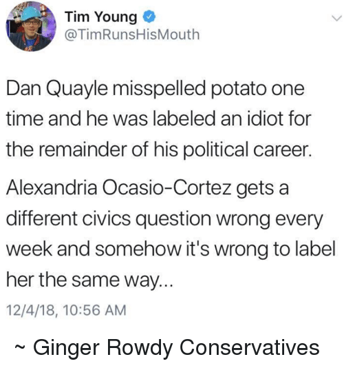 Rowdy: Tim Young  @TimRunsHisMouth  Dan Quayle misspelled potato one  time and he was labeled an idiot for  the remainder of his political career.  Alexandria Ocasio-Cortez gets a  different civics question wrong every  week and somehow it's wrong to label  her the same way...  12/4/18, 10:56 AM ~ Ginger  Rowdy Conservatives
