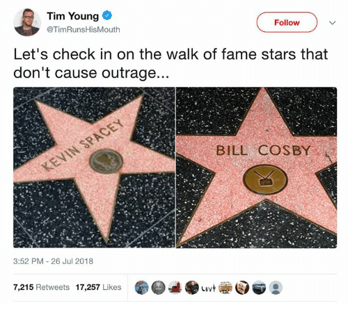 Outrage: Tim Young  @TimRunsHisMouth  Follow  Let's check in on the walk of fame stars that  don't cause outrage  BILL COSBY  3:52 PM 26 Jul 2018  7,215 Retweets 17,257 Likes