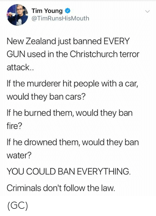 Drowned: Tim Young  @TimRunsHisMouth  New Zealand just banned EVERY  GUN used in the Christchurch terror  attack..  If the murderer hit people with a car,  would they ban cars?  If he burned them, would they ban  fire?  If he drowned them, would they ban  water?  YOU COULD BAN EVERYTHING.  Criminals don't follow the law. (GC)