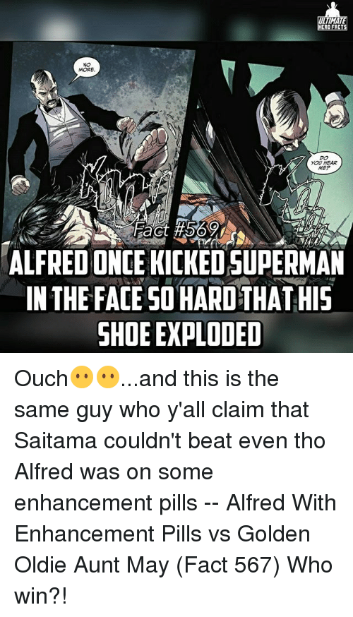 meps: TIMA  ERO FACT  MORE  YOU HEAR  MEP  ALFREDONCE KICKEDSUPERMAN  IN THE FACE SO HARD THATHIS  SHOE EXPLODED Ouch😶😶...and this is the same guy who y'all claim that Saitama couldn't beat even tho Alfred was on some enhancement pills -- Alfred With Enhancement Pills vs Golden Oldie Aunt May (Fact 567) Who win?!