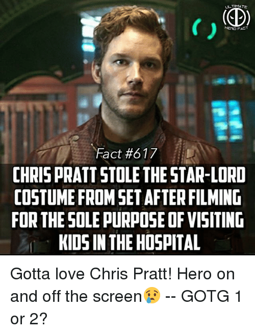 Chris Pratt, Love, and Memes: TIMA  HERO F  Fact #617  CHRIS PRATT STOLE THE STAR-LORD  COSTUME FROMSET AFTER FILMING  FOR THESOLE PURPOSE OF VISITIND  KIDS IN THE HOSPITAL Gotta love Chris Pratt! Hero on and off the screen😢 -- GOTG 1 or 2?