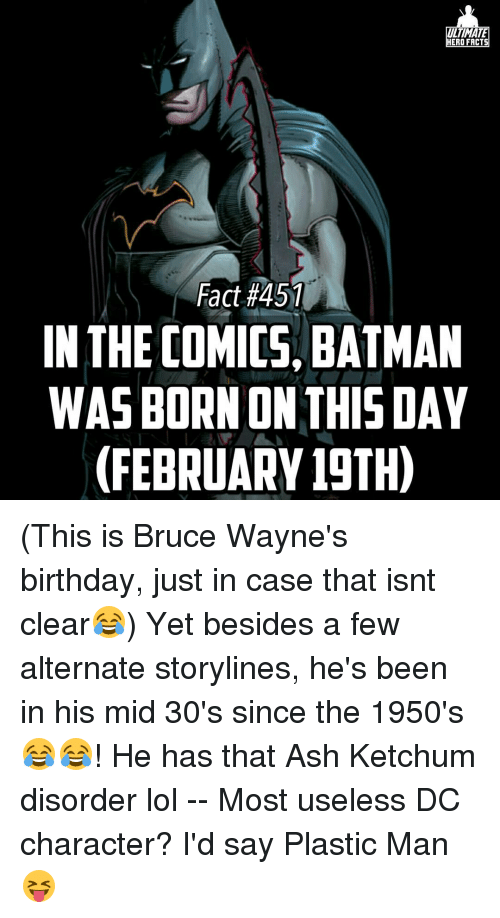 Ash, Batman, and Birthday: TIMA  HERO FACTS  Fact #451  IN THE COMICS, BATMAN  WASBORN ON THIS DAY  (FEBRUARY 19TH) (This is Bruce Wayne's birthday, just in case that isnt clear😂) Yet besides a few alternate storylines, he's been in his mid 30's since the 1950's😂😂! He has that Ash Ketchum disorder lol -- Most useless DC character? I'd say Plastic Man😝