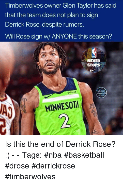 Basketball, Derrick Rose, and Nba: Timberwolves owner Glen Taylor has said  that the team does not plan to sign  Derrick Rose, despite rumors.  Will Rose sign w/ ANYONE this season?  NEVER  STOPS  fitbit  MINNESOT  2 Is this the end of Derrick Rose? :( - - Tags: #nba #basketball #drose #derrickrose #timberwolves