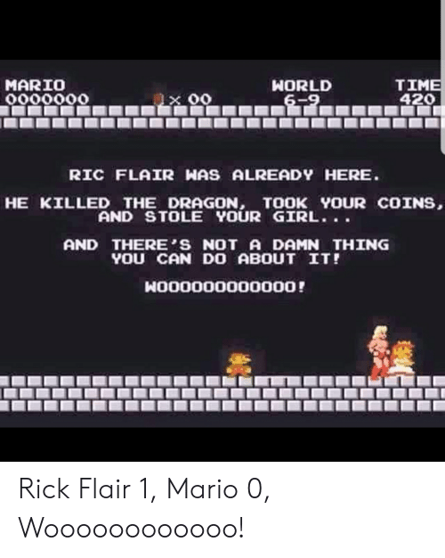 4:20: TIME  420  MARIO  0000000  WORLD  6-9  00  RIC FLAIR HAS ALREADY HERE.  HE KILLED THE_DRAGON, TOOK YOUR COINS,  AND STOLE YOUR GIRL..  AND THERES NOT A DAMN THING  YOU CAN D0 ABOUT IT!  NO00000000oo0! Rick Flair 1, Mario 0, Woooooooooooo!