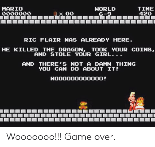 4:20: TIME  420  MARIO  HORLD  6-9  0000000  RIC FLAIR WAS ALREADY HERE.  HE KILLED THE DRAGON, TOOK YOUR COINS,  AND STOLE YOUR GIRL...  AND THERE'S NOT A DAMN THING  YOU CAN DO ABOUT IT!  HO00000000000! Wooooooo!!! Game over.