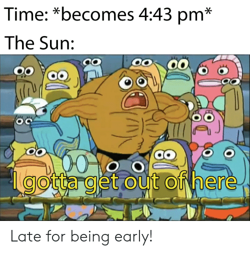 out-of-here: Time: *becomes 4:43 pm*  The Sun:  gotta get out of here Late for being early!