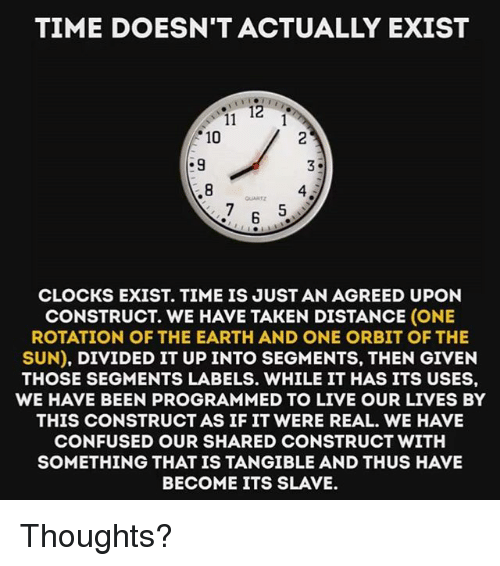 Confused, Memes, and Taken: TIME DOESN'T ACTUALLY EXIST  10  .9  4  ANT  CLOCKS EXIST. TIME IS JUST AN AGREED UPON  CONSTRUCT. WE HAVE TAKEN DISTANCE (ONE  ROTATION OF THE EARTH AND ONE ORBIT OF THE  SUN), DIVIDED IT UP INTO SEGMENTS, THEN GIVEN  THOSE SEGMENTS LABELS. WHILE IT HAS ITS USES,  WE HAVE BEEN PROGRAMMED TO LIVE OUR LIVES BY  THIS CONSTRUCT AS IF IT WERE REAL. WE HAVE  CONFUSED OUR SHARED CONSTRUCT WITH  SOMETHING THAT IS TANGIBLE AND THUS HAVE  BECOME ITS SLAVE Thoughts?