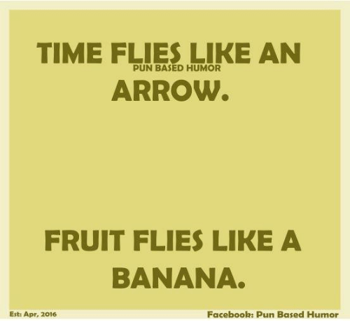 Facebook Pun: TIME FLIES LIKE AN  PUN BASED HUMOR  ARROW  FRUIT FLIES LIKE A  BANANA  Facebook: Pun Based Humor  Esti Apr, 2016
