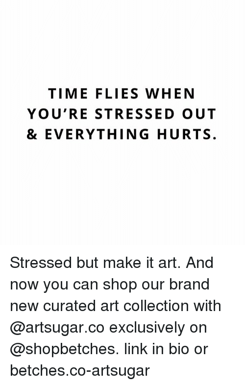 Curated: TIME FLIES WHEN  YOU'RE STRESSED OUT  & EVERYTHING HURTS. Stressed but make it art. And now you can shop our brand new curated art collection with @artsugar.co exclusively on @shopbetches. link in bio or betches.co-artsugar