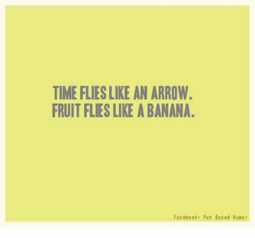 Facebook Pun: TIME FLIESLIKE AN ARROW.  FRUITFLIESLIKE A BANANA.  Facebook: Pun Based Humor